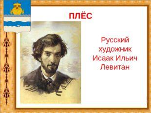 ПЛЁС Русский художник Исаак Ильич Левитан