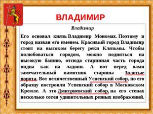 ВЛАДИМИР Владимир Его основал князьВладимир Мономах.Поэтому и город назван