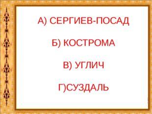 А) СЕРГИЕВ-ПОСАД Б) КОСТРОМА В) УГЛИЧ Г)СУЗДАЛЬ