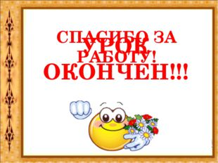 УРОК ОКОНЧЕН!!! СПАСИБО ЗА РАБОТУ!