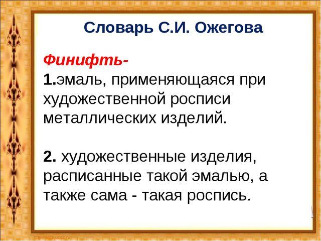 Словарь С.И. Ожегова Финифть- 1.эмаль, применяющаяся при художественной роспи...