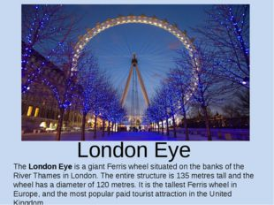 London Eye The London Eye is a giant Ferris wheel situated on the banks of th