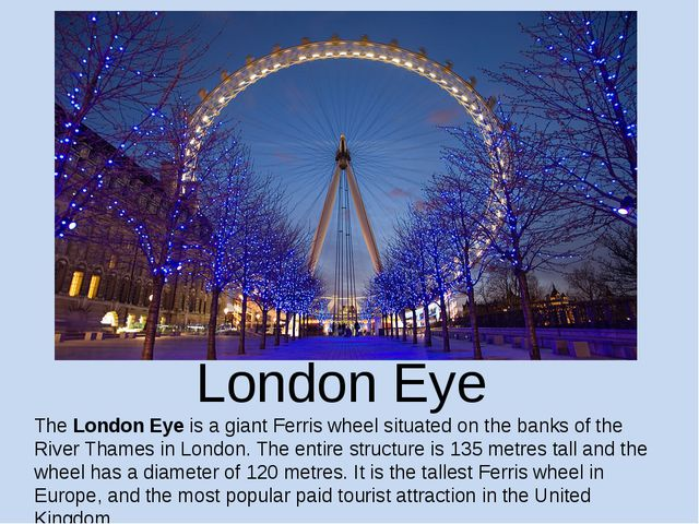 London Eye The London Eye is a giant Ferris wheel situated on the banks of th...
