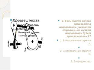 1. Если нижнее колесо вращается в направлении, указанном стрелкой, то в како