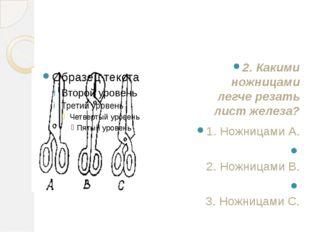 2. Какими ножницами легче резать лист железа? 1. Ножницами А. 2. Ножницами B