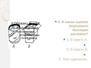 4. В каком пакете мороженое быстрее растает? 1. В пакете А. 2. В пакете B. 3