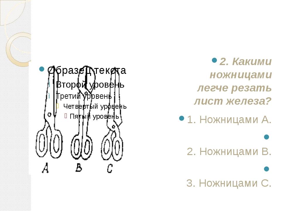 2. Какими ножницами легче резать лист железа? 1. Ножницами А. 2. Ножницами B...