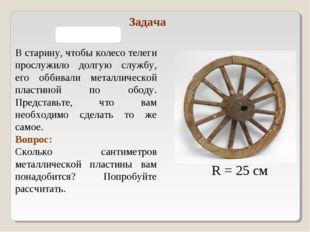 R = 25 см В старину, чтобы колесо телеги прослужило долгую службу, его оббива