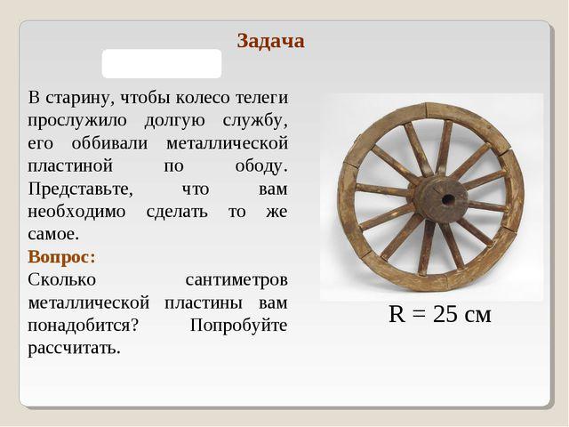 R = 25 см В старину, чтобы колесо телеги прослужило долгую службу, его оббива...