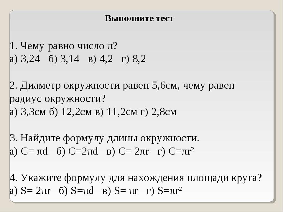 Выполните тест 1. Чему равно число π? а) 3,24 б) 3,14 в) 4,2 г) 8,2 2. Диаме...