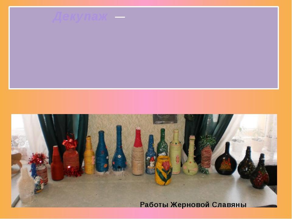 Декупаж— декоративная техника поткани,посуде, мебелии пр., заключающаяс...