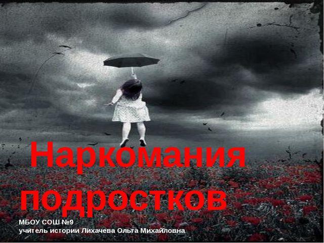 Наркомания подростков МБОУ СОШ №9 учитель истории Лихачева Ольга Михайловна