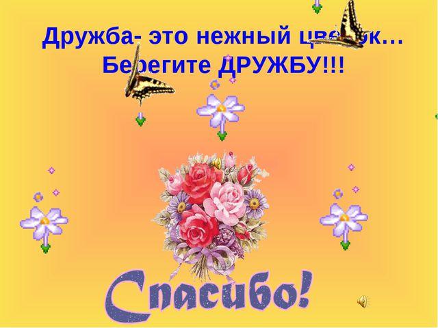 Дружба- это нежный цветок… Берегите ДРУЖБУ!!!