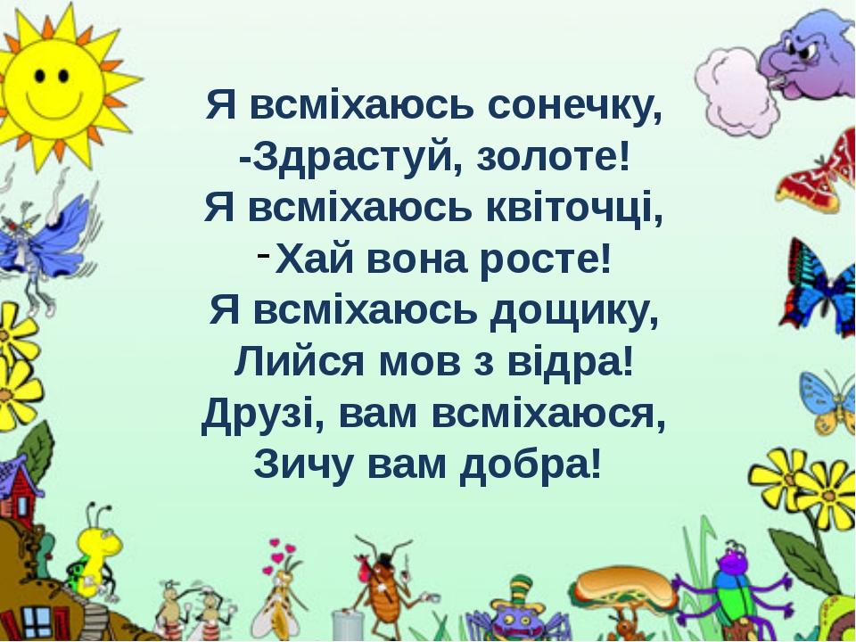 Я всміхаюсь сонечку, -Здрастуй, золоте! Я всміхаюсь квіточці, Хай вона росте!...