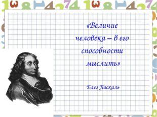 «Величие человека – в его способности мыслить» Блез Паскаль