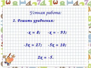 2. Решить уравнения: -х = 8; -х = - 93; -3х = 27; -5х = 10; 2х = -5. Устная