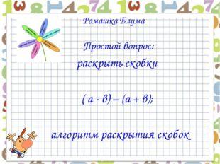 Ромашка Блума Простой вопрос: раскрыть скобки ( а - в) – (а + в); алгоритм р