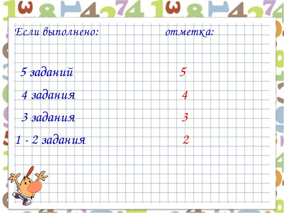 Если выполнено: отметка: 5 заданий 5 4 задания 4 3 задания 3 1 - 2 задания 2