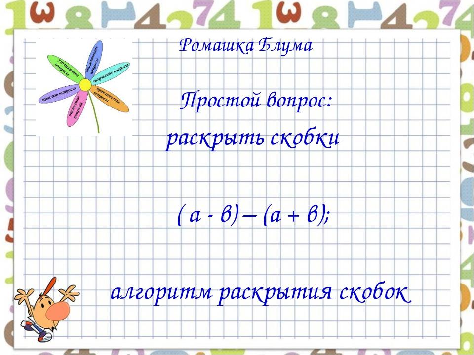 Ромашка Блума Простой вопрос: раскрыть скобки ( а - в) – (а + в); алгоритм р...