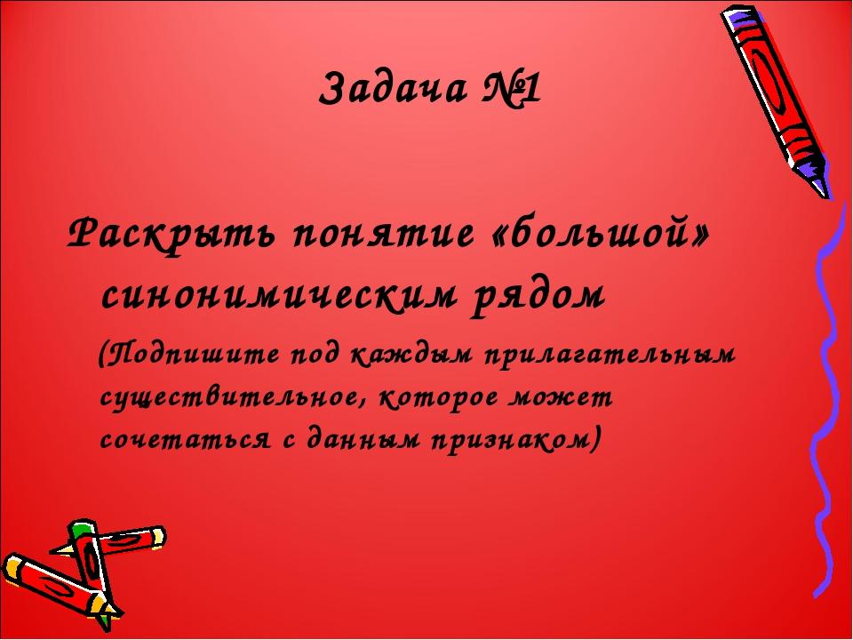 Задача №1 Раскрыть понятие «большой» синонимическим рядом (Подпишите под кажд...