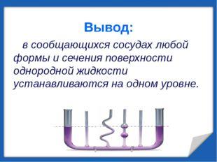 Вывод: в сообщающихся сосудах любой формы и сечения поверхности однородной жи