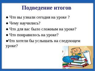 ● Что вы узнали сегодня на уроке ? ● Чему научились? ● Что для вас было сложн