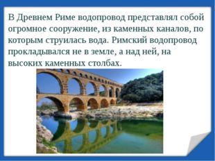 В Древнем Риме водопровод представлял собой огромное сооружение, из каменных