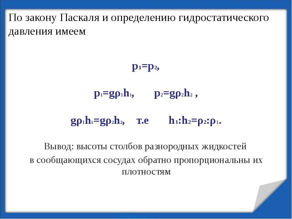 p1=p2, p1=gρ1h1, p2=gρ2h2 , gρ1h1=gρ2h2, т.е h1:h2=ρ2:ρ1. Вывод: высоты столб...