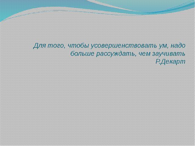 Для того, чтобы усовершенствовать ум, надо больше рассуждать, чем заучивать...