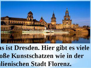 Das ist Dresden. Hier gibt es viele große Kunstschatzen wie in der italienis