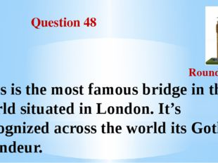 Question 48 Round III This is the most famous bridge in the world situated i