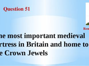 Question 51 Round III The most important medieval fortress in Britain and hom