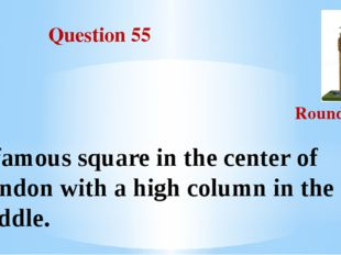 Question 55 Round III A famous square in the center of London with a high co