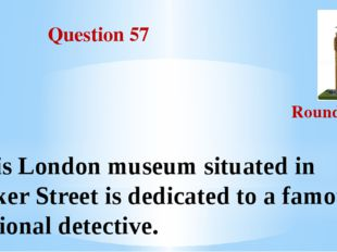 Question 57 Round III This London museum situated in Baker Street is dedicat