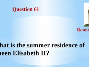 Question 61 Round III What is the summer residence of Queen Elisabeth II?
