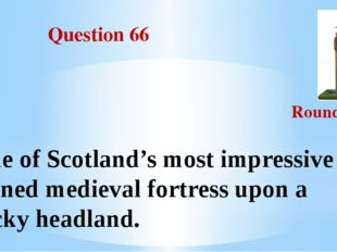 Question 66 Round III One of Scotland's most impressive ruined medieval fort