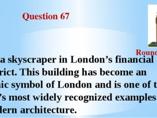 Question 67 Round III It's a skyscraper in London's financial district. This