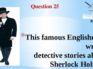 Question 25 Round II This famous Englishman wrote detective stories about She