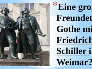 Eine große Freundete Gothe mit Friedrich Schiller in Weimar?
