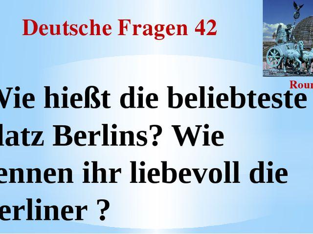 Deutsche Fragen 42 Round III Wie hießt die beliebteste Platz Berlins? Wie nen...
