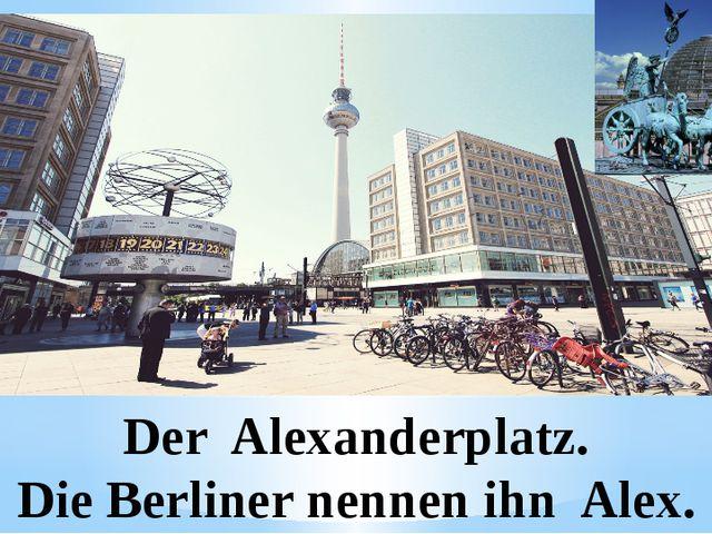Der Alexanderplatz. Die Berliner nennen ihn Alex.