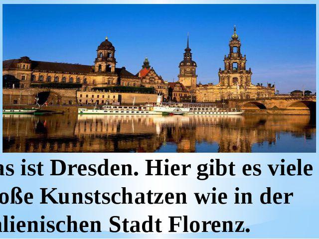 Das ist Dresden. Hier gibt es viele große Kunstschatzen wie in der italienis...
