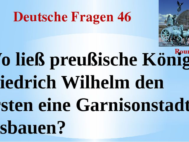 Deutsche Fragen 46 Round III Wo ließ preußische König Friedrich Wilhelm den E...