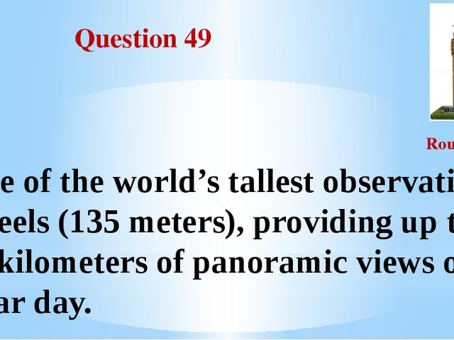 Question 49 Round III One of the world's tallest observation wheels (135 mete...