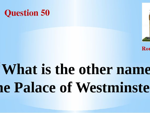 Question 50 Round III What is the other name of the Palace of Westminster?