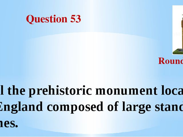 Question 53 Round III Call the prehistoric monument located in England compo...