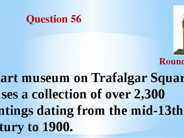 Question 56 Round III An art museum on Trafalgar Square. It houses a collect...