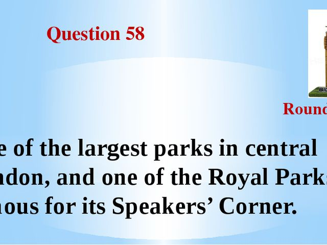 Question 58 Round III One of the largest parks in central London, and one of...