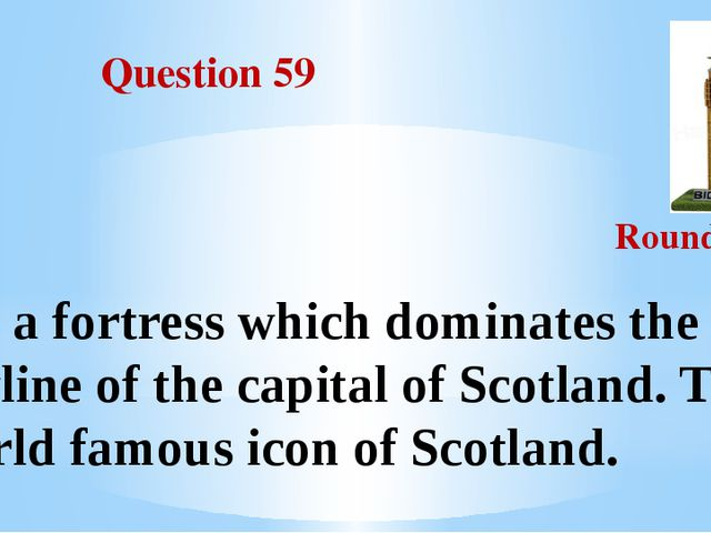 Question 59 Round III It's a fortress which dominates the skyline of the cap...