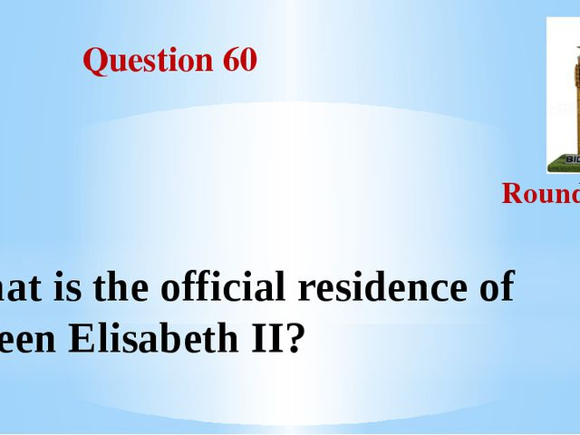 Question 60 Round III What is the official residence of Queen Elisabeth II?